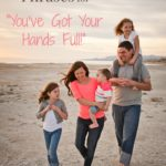 "Alternate Phrases to ""You've Got Your Hands Full"""