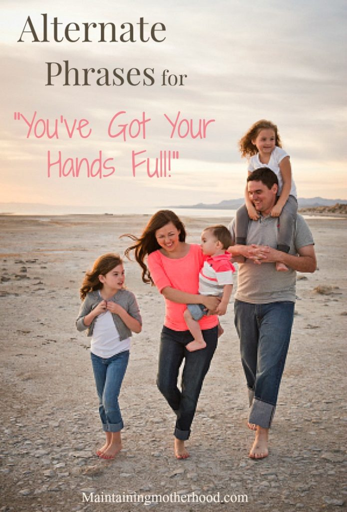 "Do you hear the phrase ""you've got your hands full"" on a regular basis? Here are some ways to encourage those who have their hands full."