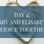 Day 4: Mary and Elisabeth Rejoice Together