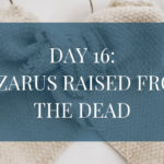 Day 16: Lazarus is Raised from the Dead