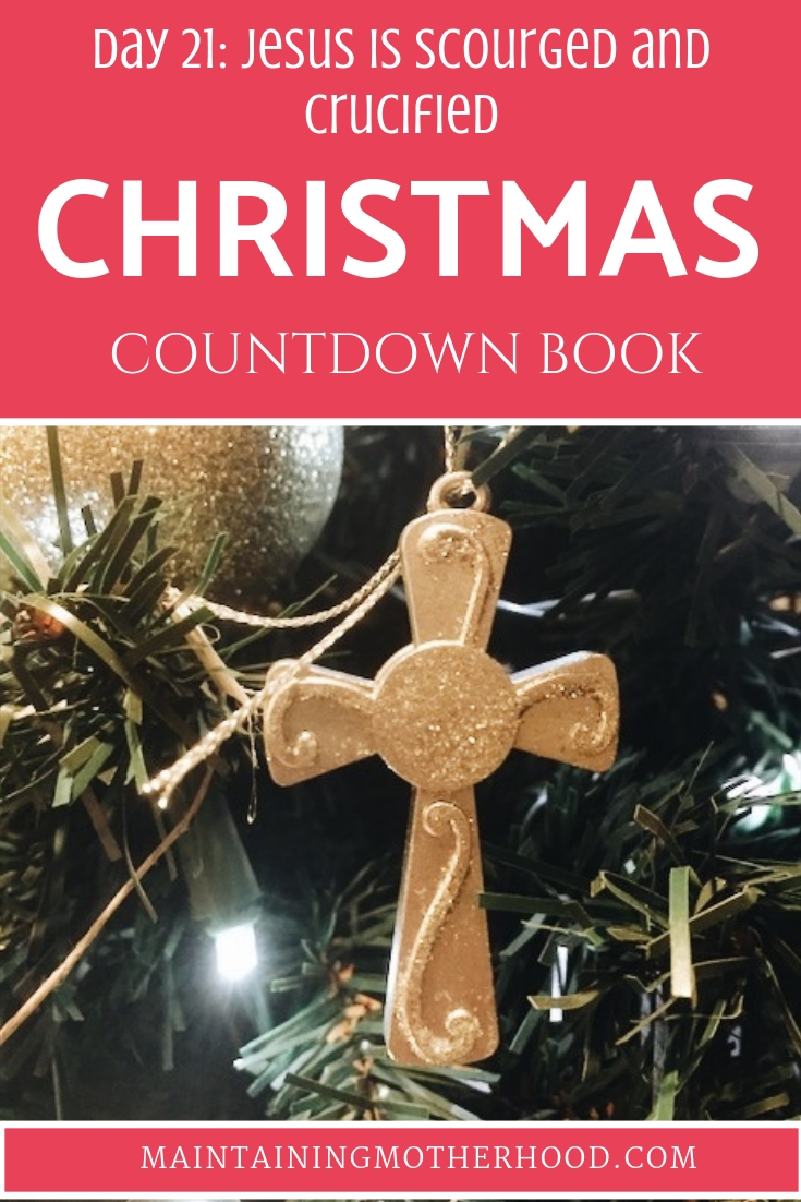 Christmas Countdown Book Day 21: Jesus is Scourged and Crucified. See the art, scripture, song, video, and ornament that help us remember Christ.